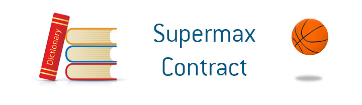 The definition of the term Supermax Contract when it comes to professional basketball - NBA.