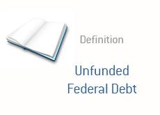 finance term definition  unfunded federal debt